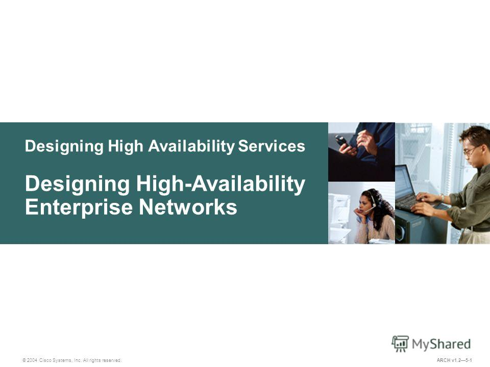 Designing High Availability Services © 2004 Cisco Systems, Inc. All rights reserved. Designing High-Availability Enterprise Networks ARCH v1.25-1