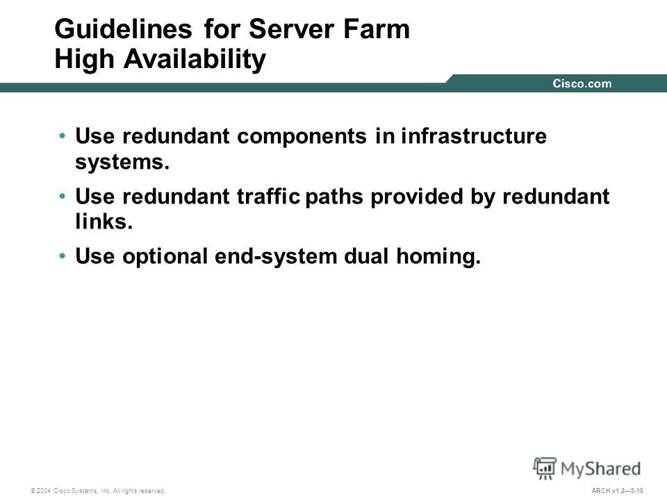 © 2004 Cisco Systems, Inc. All rights reserved. ARCH v1.25-18 Guidelines for Server Farm High Availability Use redundant components in infrastructure systems. Use redundant traffic paths provided by redundant links. Use optional end-system dual homin