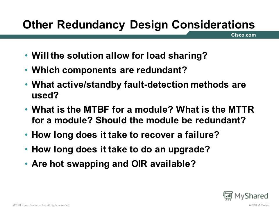© 2004 Cisco Systems, Inc. All rights reserved. ARCH v1.25-5 Other Redundancy Design Considerations Will the solution allow for load sharing? Which components are redundant? What active/standby fault-detection methods are used? What is the MTBF for a