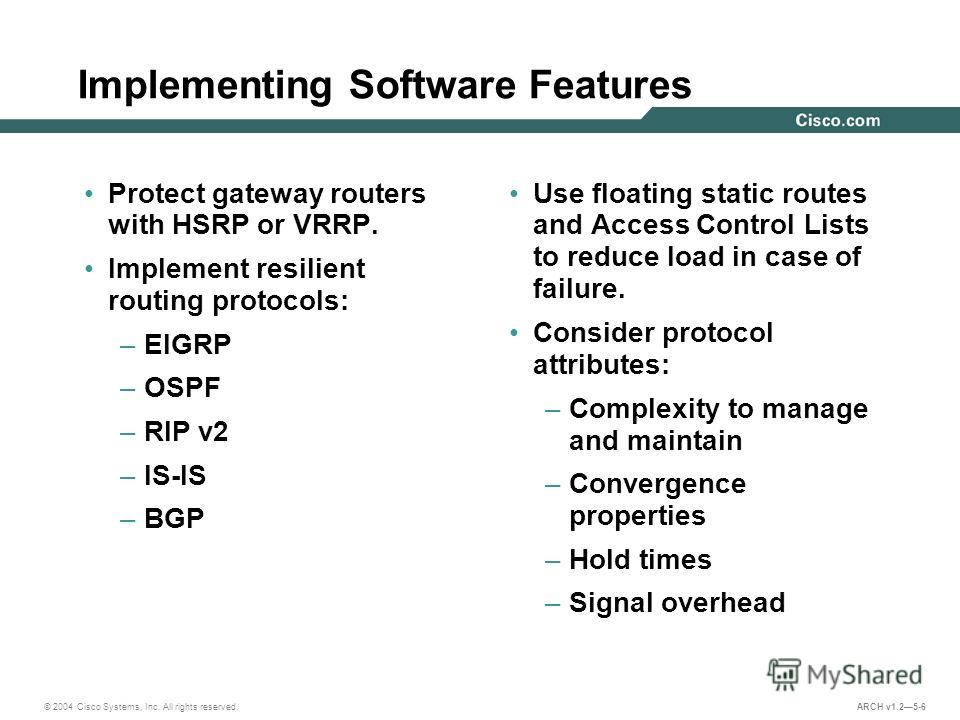 © 2004 Cisco Systems, Inc. All rights reserved. ARCH v1.25-6 Implementing Software Features Protect gateway routers with HSRP or VRRP. Implement resilient routing protocols: –EIGRP –OSPF –RIP v2 –IS-IS –BGP Use floating static routes and Access Contr