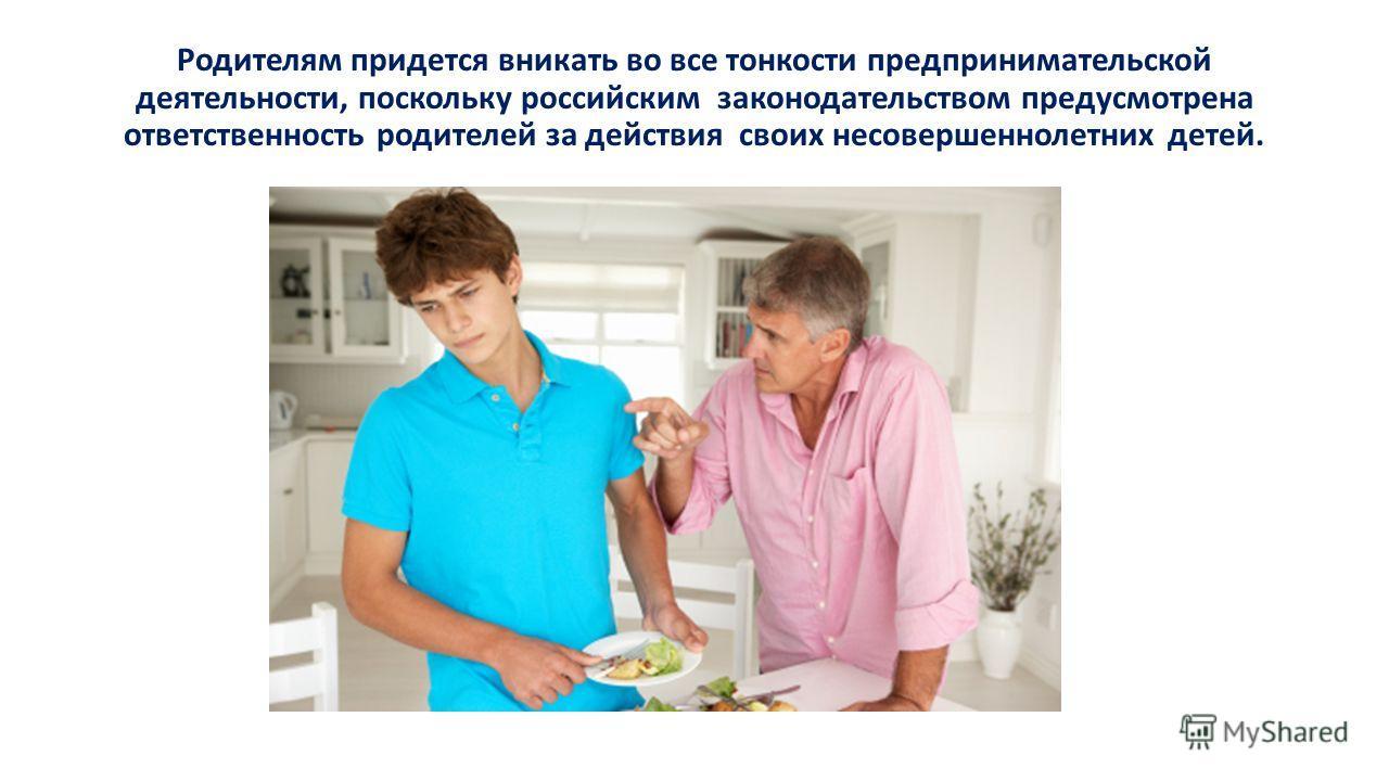 Родителям придется вникать во все тонкости предпринимательской деятельности, поскольку российским законодательством предусмотрена ответственность родителей за действия своих несовершеннолетних детей.