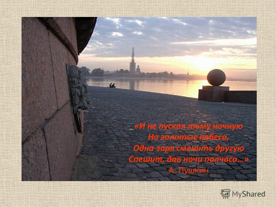 «И не пуская тьму ночную На золотые небеса, Одна заря сменить другую Спешит, дав ночи полчаса…» А. Пушкин