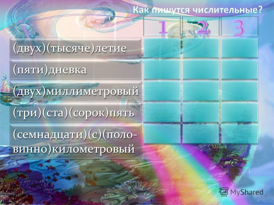 (двух)(тысяче)летние(двух)(тысяче)летние (пяти)дневка(пяти)дневка (двух)миллиметровый(двух)миллиметровый (три)(ста)(сорок)пять(три)(ста)(сорок)пять (семнадцати)(с)(поло- вино)километровый