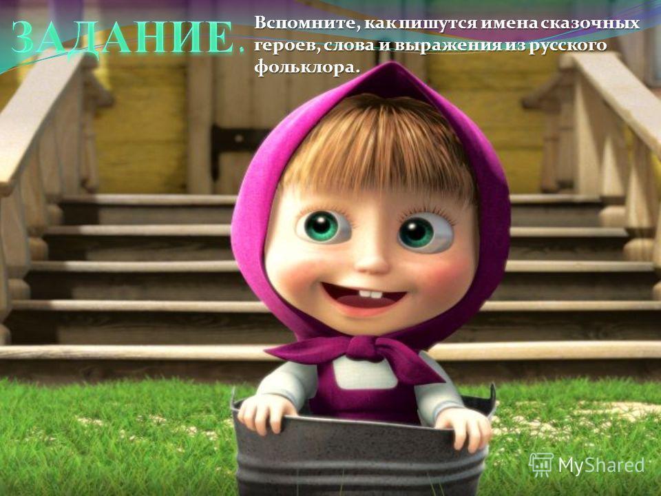 Вспомните, как пишутся имена сказочных геронв, слова и выражения из русского фольклора.