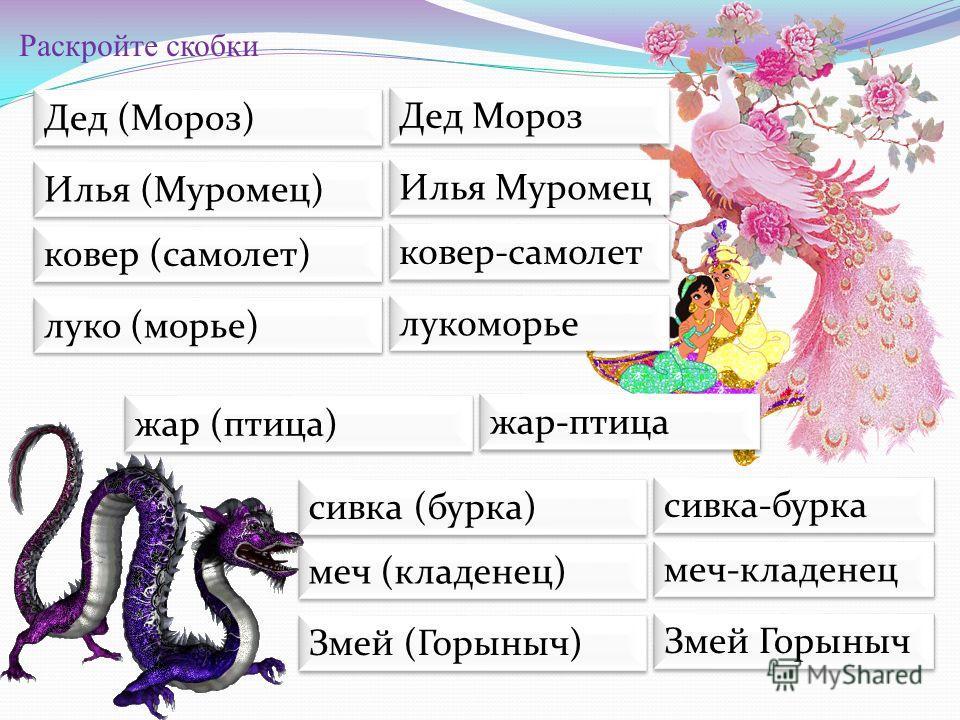 Раскройте скобки Дед (Мороз) Дед Мороз Илья (Муромец) Илья Муромец ковер (самолет) ковер-самолет луко (морье) лукоморье жар (птица) жар-птица сивка (бурка) сивка-бурка меч (кладенец) меч-кладенец Змей (Горыныч) Змей Горыныч