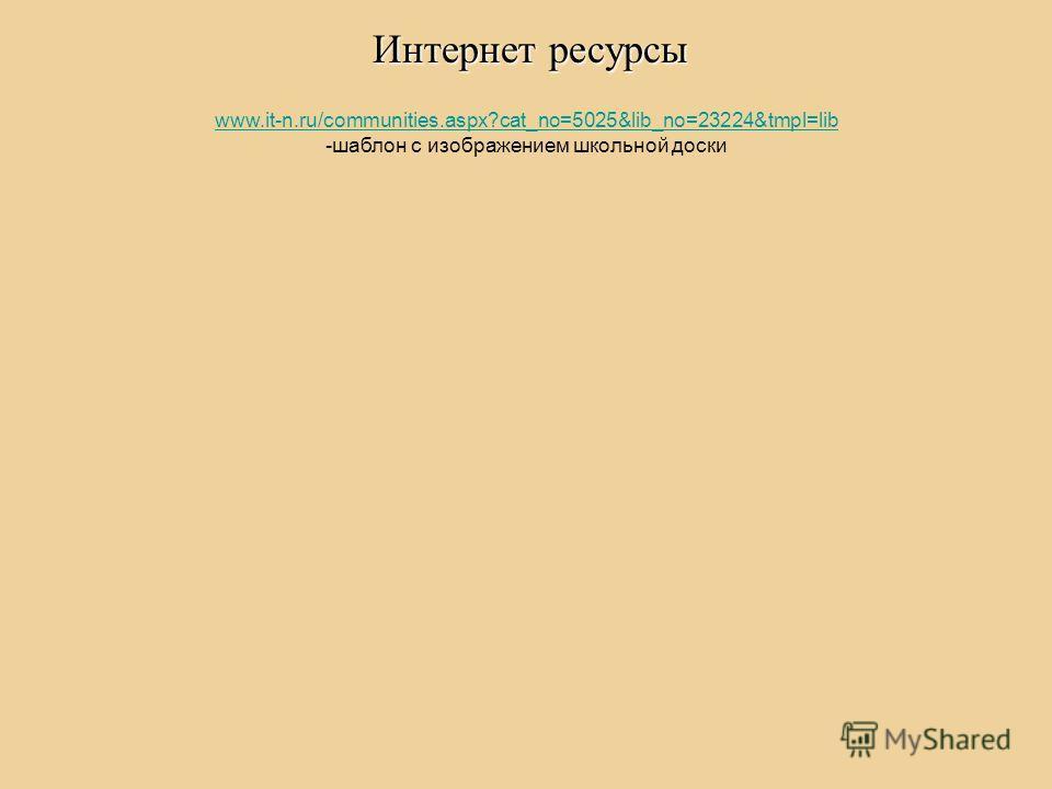 Интернет ресурсы www.it-n.ru/communities.aspx?cat_no=5025&lib_no=23224&tmpl=lib -шаблон с изображением школьной доски