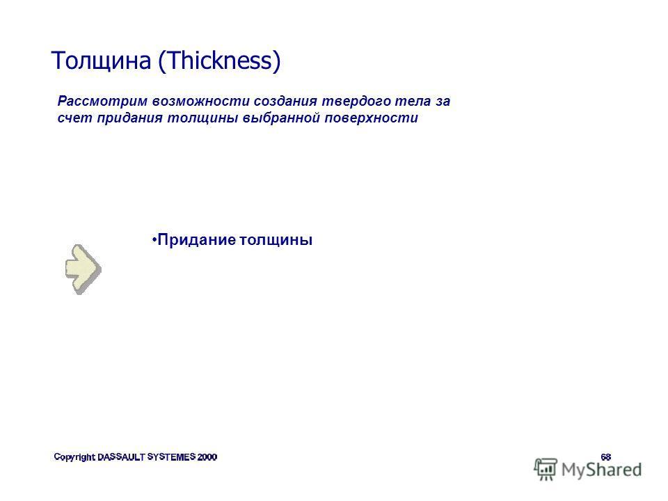 Толщина (Thickness) Рассмотрим возможности создания твердого тела за счет придания толщины выбранной поверхности Придание толщины