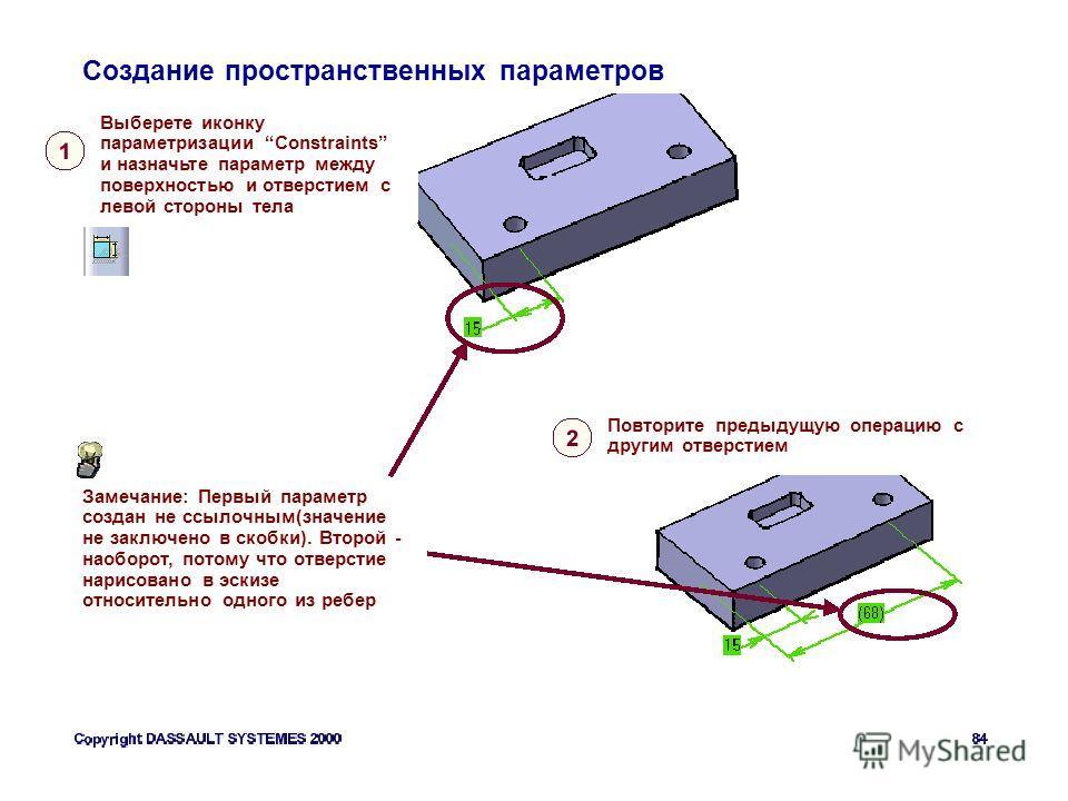 Создание пространственных параметров Выберете иконку параметризации Constraints и назначьте параметр между поверхностью и отверстием с левой стороны тела Повторите предыдущую операцию с другим отверстием Замечание: Первый параметр создан не ссылочным