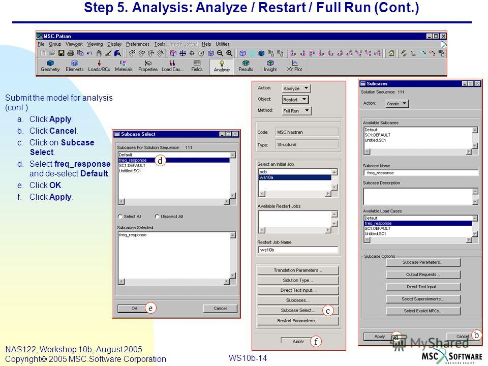WS10b-14 NAS122, Workshop 10b, August 2005 Copyright 2005 MSC.Software Corporation Step 5. Analysis: Analyze / Restart / Full Run (Cont.) Submit the model for analysis (cont.). a.Click Apply. b.Click Cancel. c.Click on Subcase Select. d.Select freq_r