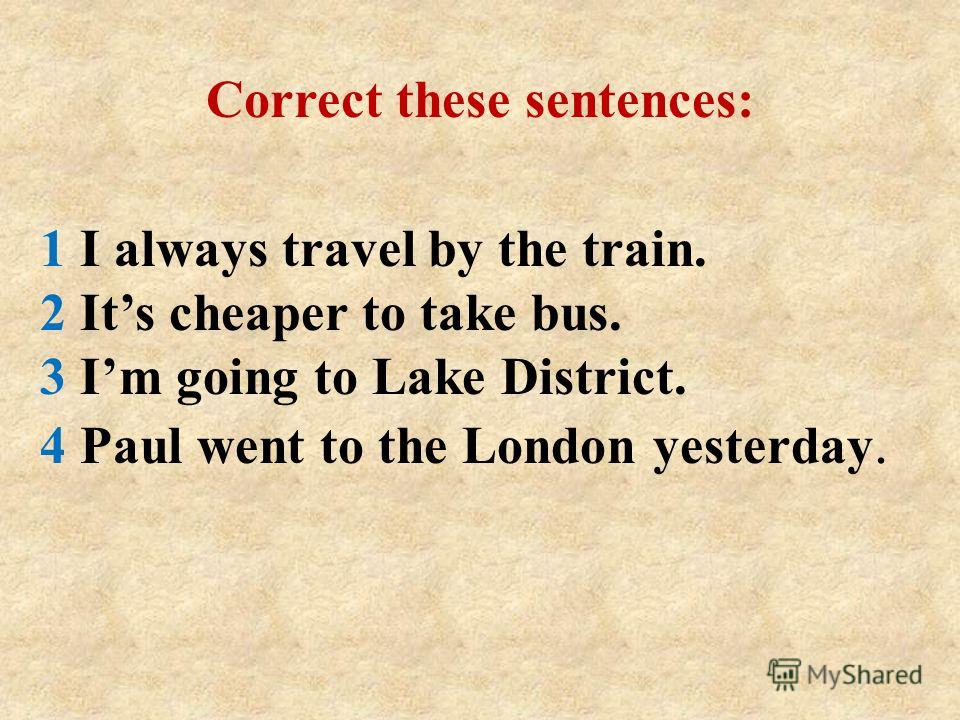1 I always travel by the train. 2 Its cheaper to take bus. 3 Im going to Lake District. 4 Paul went to the London yesterday. Correct these sentences: