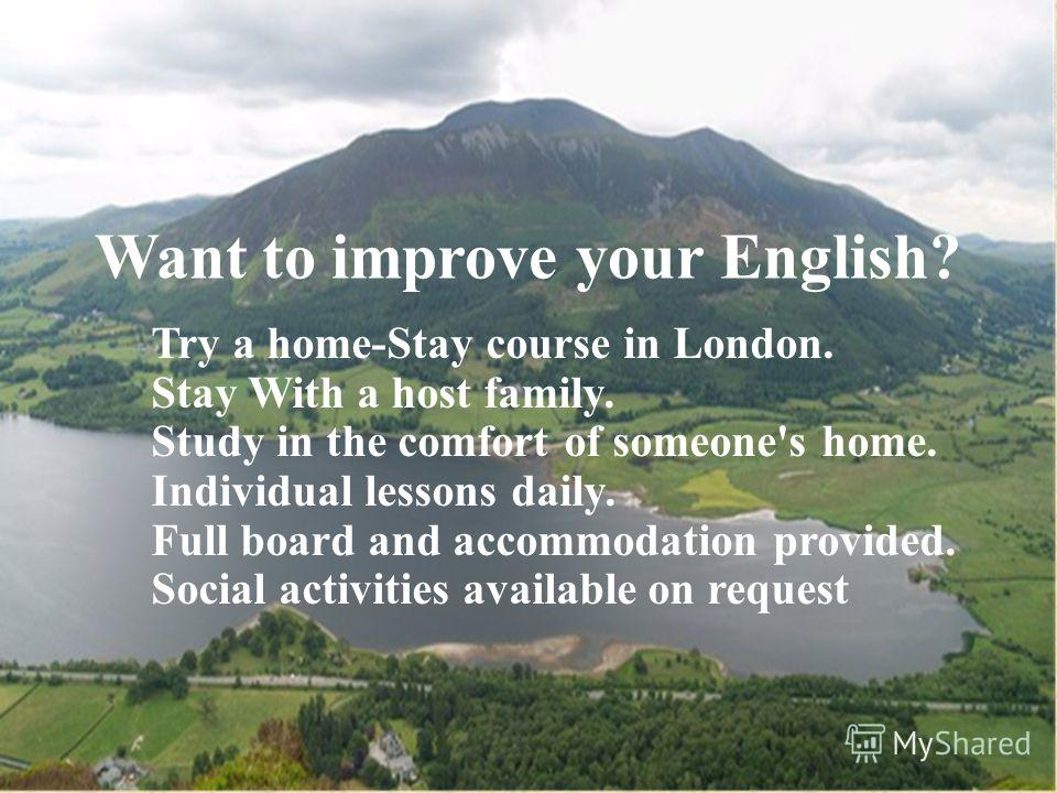 Want to improve your English? Try a home-Stay course in London. Stay With a host family. Study in the comfort of someone's home. Individual lessons daily. Full board and accommodation provided. Social activities available on request.