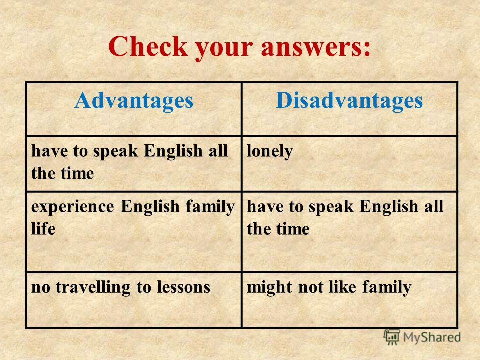 Check your answers: AdvantagesDisadvantages have to speak English all the time lonely experience English family life have to speak English all the time no travelling to lessonsmight not like family