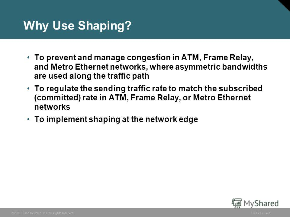 © 2006 Cisco Systems, Inc. All rights reserved.ONT v1.04-5 Why Use Shaping? To prevent and manage congestion in ATM, Frame Relay, and Metro Ethernet networks, where asymmetric bandwidths are used along the traffic path To regulate the sending traffic