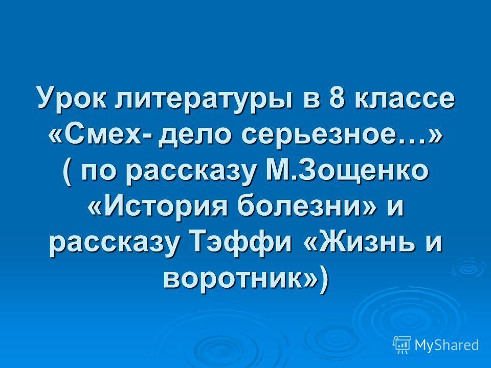 Урок литературы в 8 классе «Смех- дело серьезное…» ( по рассказу М.Зощенко «История болезни» и рассказу Тэффи «Жизнь и воротник»)
