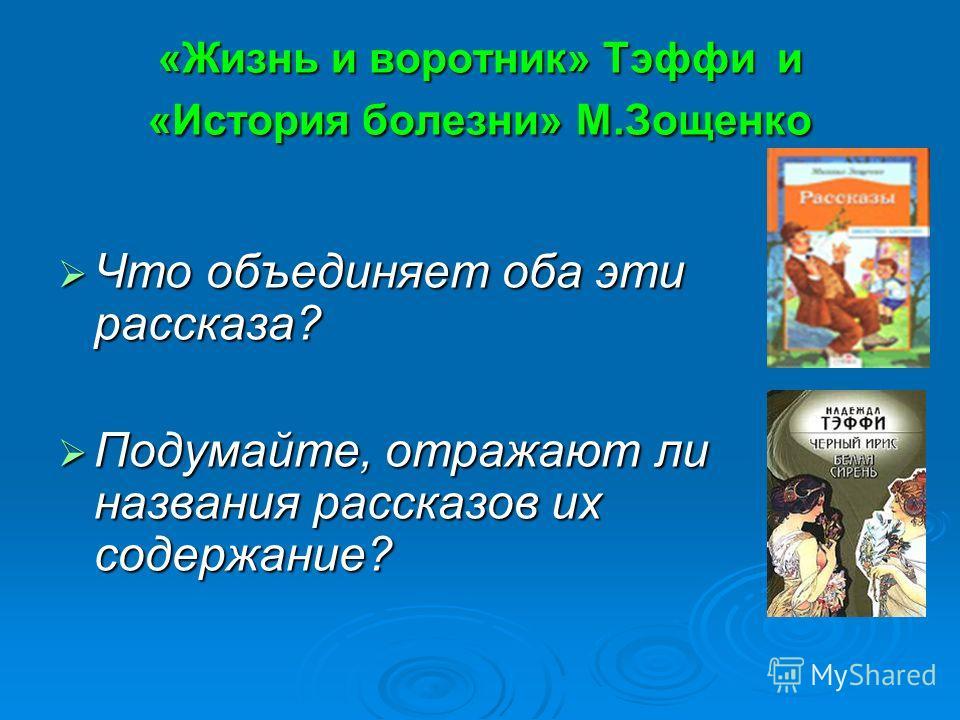 «Жизнь и воротник» Тэффи и «История болезни» М.Зощенко Что объединяет оба эти рассказа? Что объединяет оба эти рассказа? Подумайте, отражают ли названия рассказов их содержание? Подумайте, отражают ли названия рассказов их содержание?