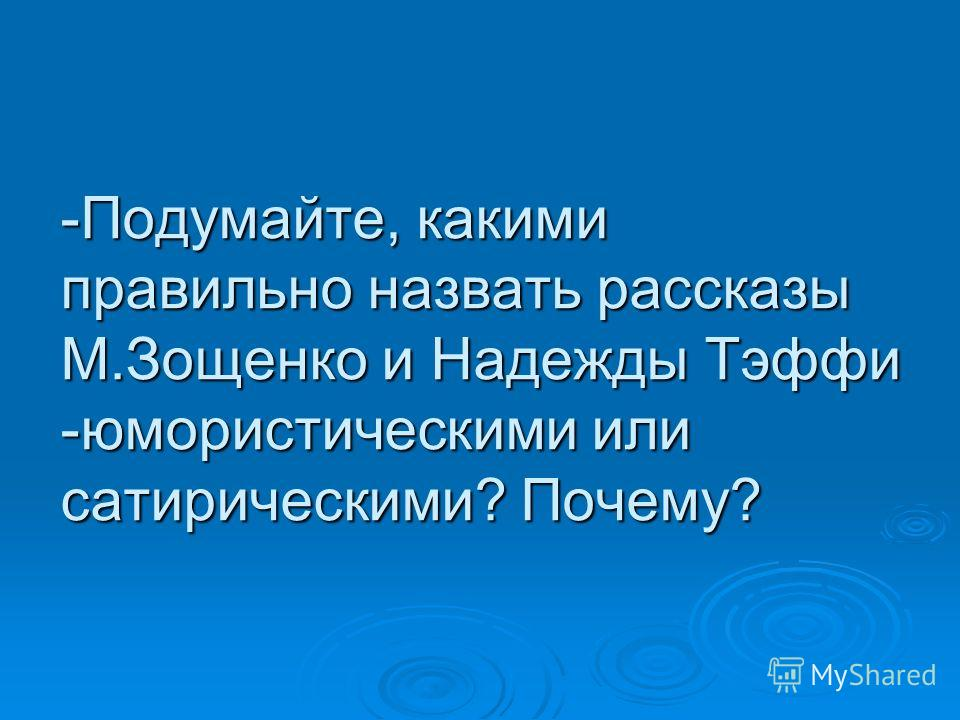 -Подумайте, какими правильно назвать рассказы М.Зощенко и Надежды Тэффи -юмористическими или сатирическими? Почему?