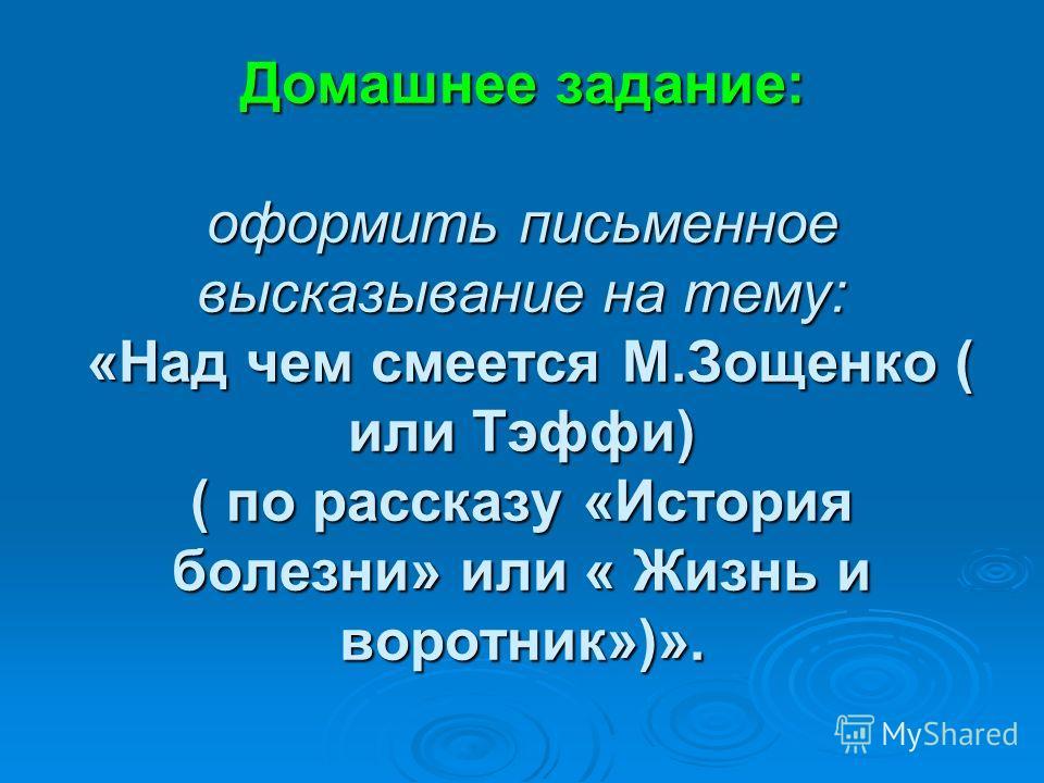 Домашнее задание: оформить письменное высказывание на тему: «Над чем смеется М.Зощенко ( или Тэффи) ( по рассказу «История болезни» или « Жизнь и воротник»)».