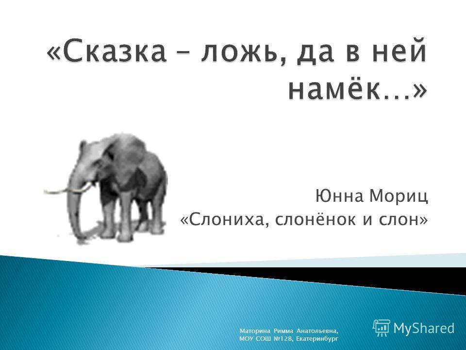 Юнна Мориц «Слониха, слонёнок и слон» Маторина Римма Анатольевна, МОУ СОШ 128, Екатеринбург