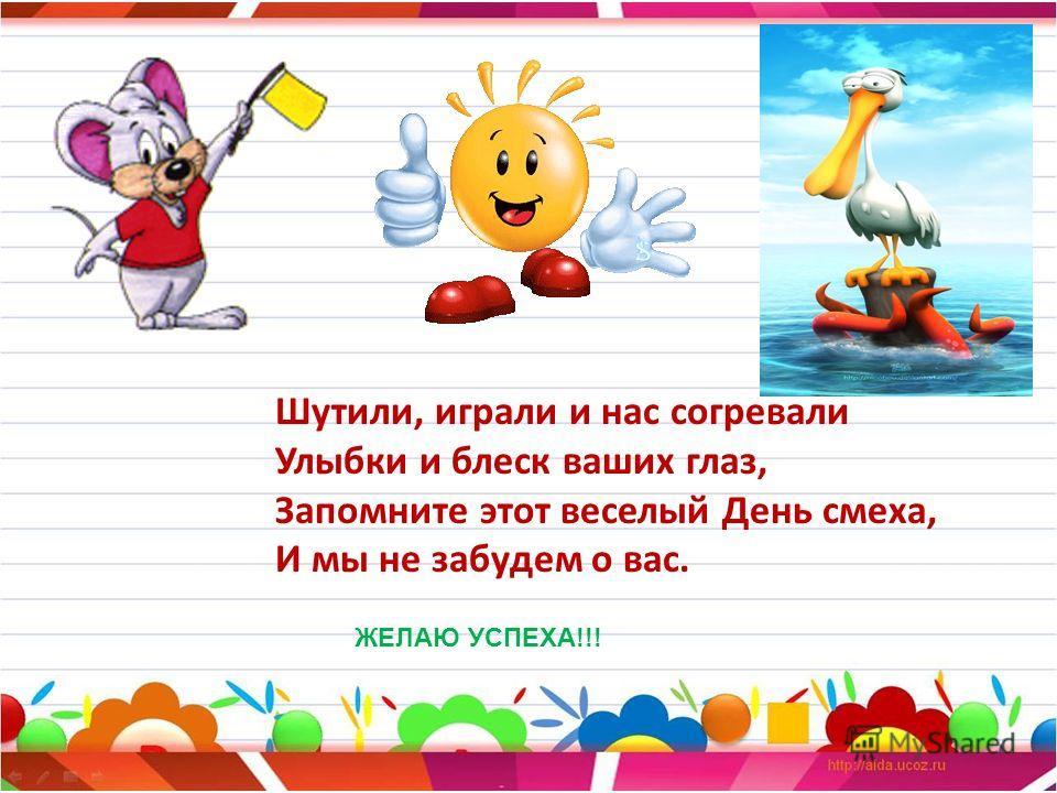 Шутили, играли и нас согревали Улыбки и блеск ваших глаз, Запомните этот веселый День смеха, И мы не забудем о вас. ЖЕЛАЮ УСПЕХА!!!