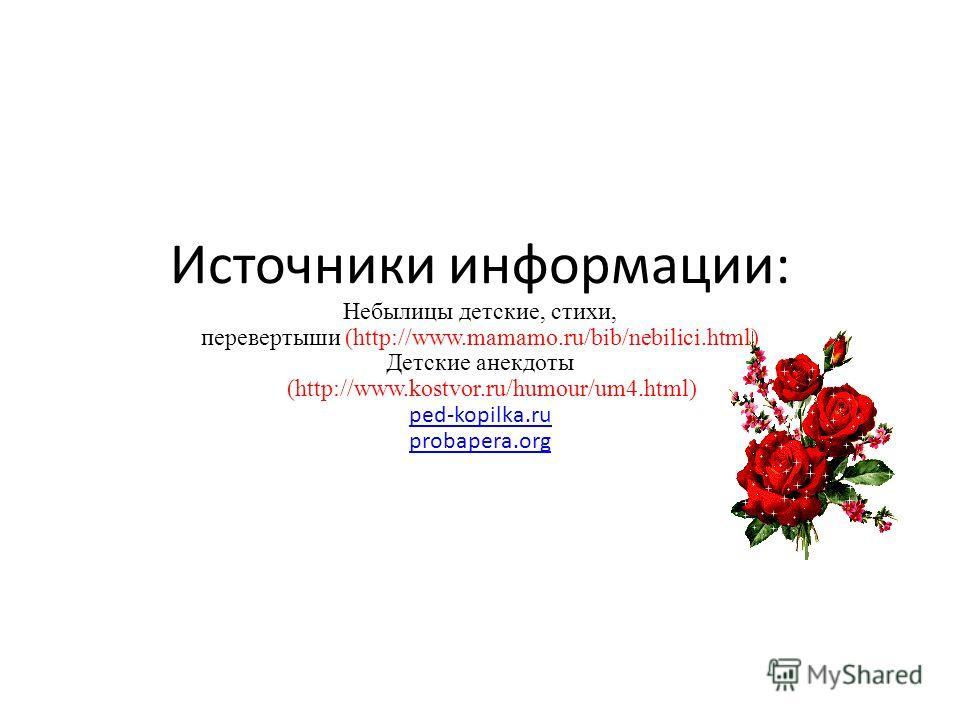 Источники информации: Небылицы детские, стихи, перевертыши (http://www.mamamo.ru/bib/nebilici.html) Детские анекдоты (http://www.kostvor.ru/humour/um4.html) ped-kopilka.ru probapera.org ped-kopilka.ru probapera.org