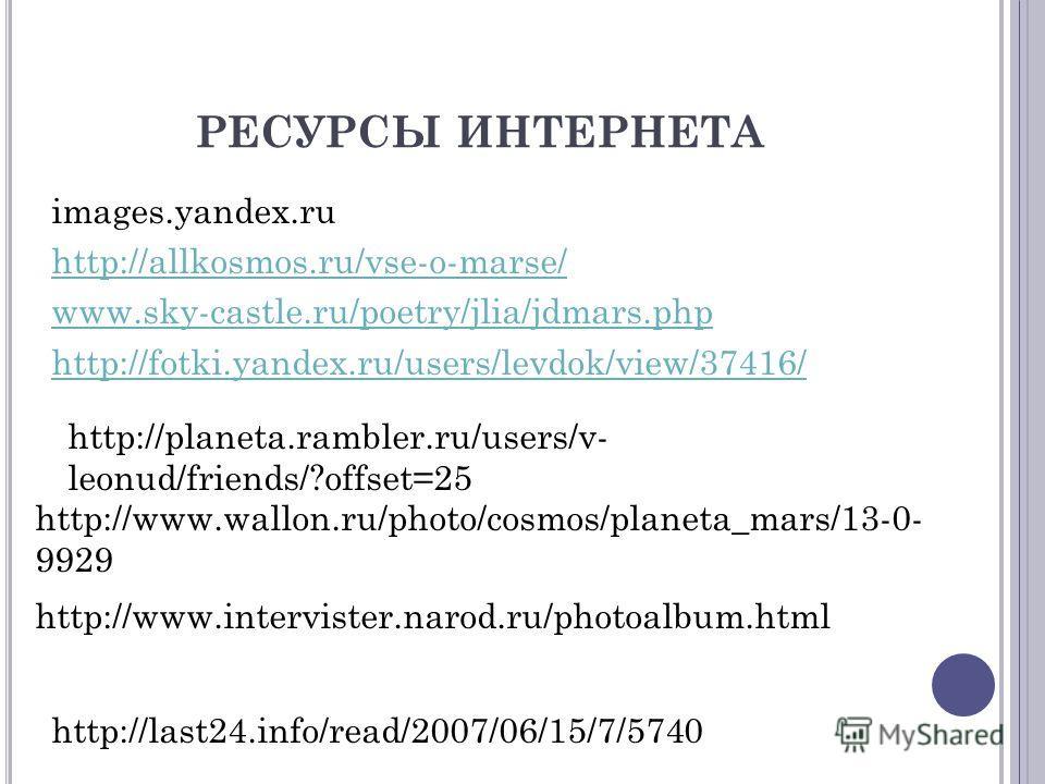 РЕСУРСЫ ИНТЕРНЕТА images.yandex.ru http://allkosmos.ru/vse-o-marse/ www.sky-castle.ru/poetry/jlia/jdmars.php http://fotki.yandex.ru/users/levdok/view/37416/ http://www.wallon.ru/photo/cosmos/planeta_mars/13-0- 9929 http://planeta.rambler.ru/users/v-