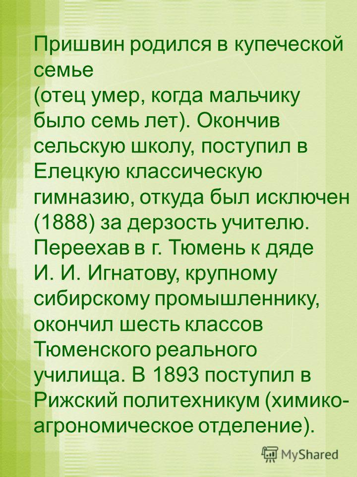 Пришвин родился в купеческой семье (отец умер, когда мальчику было семь лет). Окончив сельскую школу, поступил в Елецкую классическую гимназию, откуда был исключен (1888) за дерзость учителю. Переехав в г. Тюмень к дяде И. И. Игнатову, крупному сибир