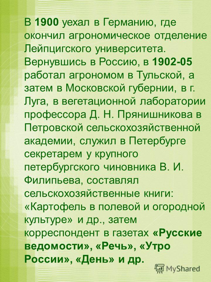 В 1900 уехал в Германию, где окончил агрономическое отделение Лейпцигского университета. Вернувшись в Россию, в 1902-05 работал агрономом в Тульской, а затем в Московской губернии, в г. Луга, в вегетационной лаборатории профессора Д. Н. Прянишникова