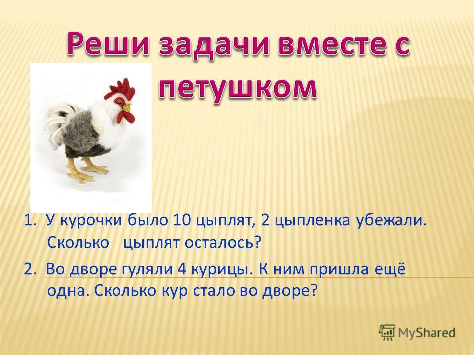 1. У курочки было 10 цыплят, 2 цыпленка убежали. Сколько цыплят осталось? 2. Во дворе гуляли 4 курицы. К ним пришла ещё одна. Сколько кур стало во дворе?