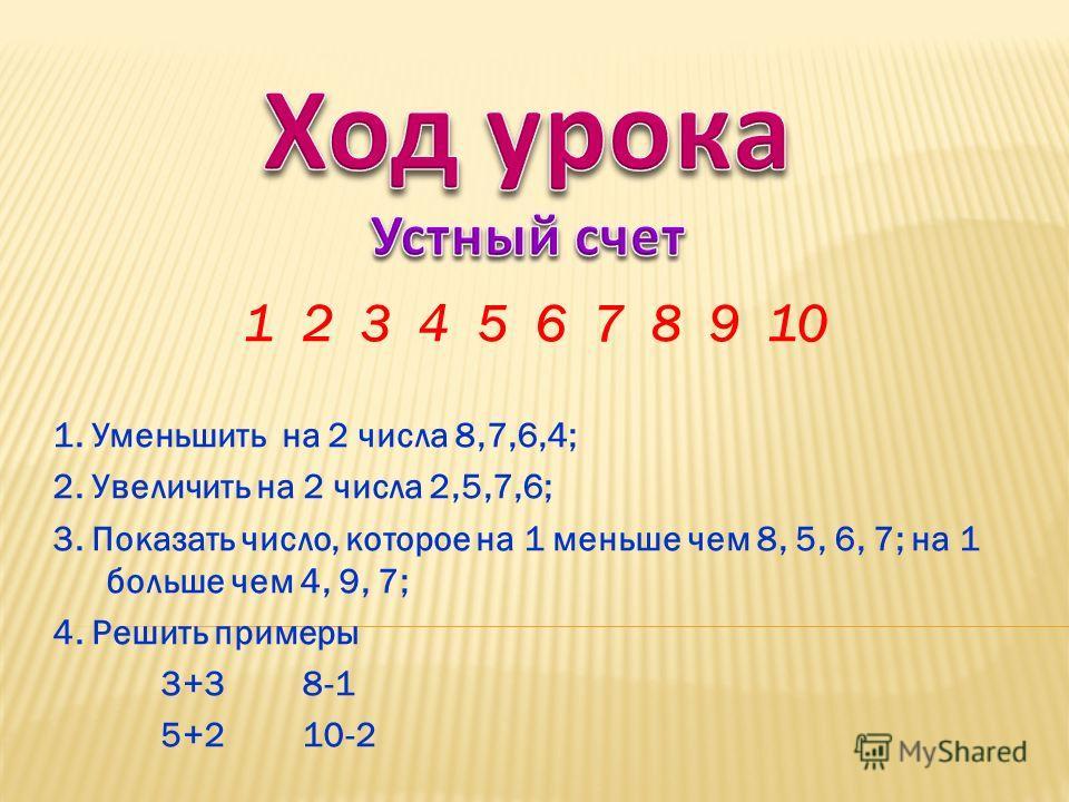 1 2 3 4 5 6 7 8 9 10 1. Уменьшить на 2 числа 8,7,6,4; 2. Увеличить на 2 числа 2,5,7,6; 3. Показать число, которое на 1 меньше чем 8, 5, 6, 7; на 1 больше чем 4, 9, 7; 4. Решить примеры 3+3 8-1 5+2 10-2