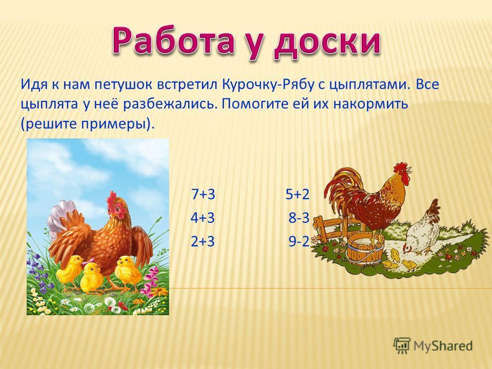 Идя к нам петушок встретил Курочку-Рябу с цыплятами. Все цыплята у неё разбежались. Помогите ей их накормить (решите примеры). 7+3 5+2 4+3 8-3 2+3 9-2