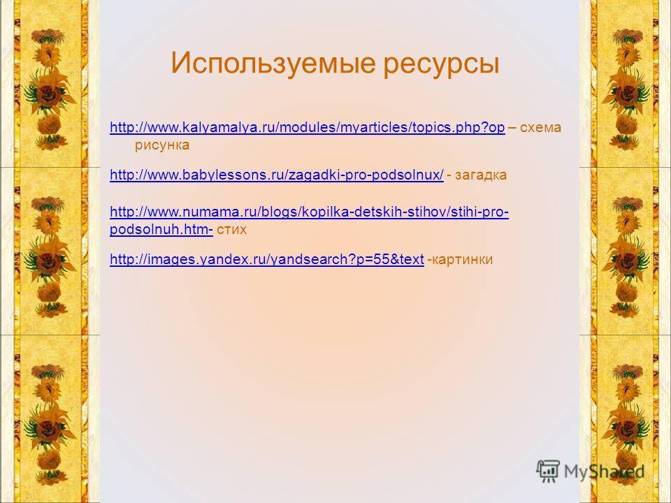 Используемые ресурсы http://www.kalyamalya.ru/modules/myarticles/topics.php?ophttp://www.kalyamalya.ru/modules/myarticles/topics.php?op – схема рисунка http://www.babylessons.ru/zagadki-pro-podsolnux/http://www.babylessons.ru/zagadki-pro-podsolnux/ -