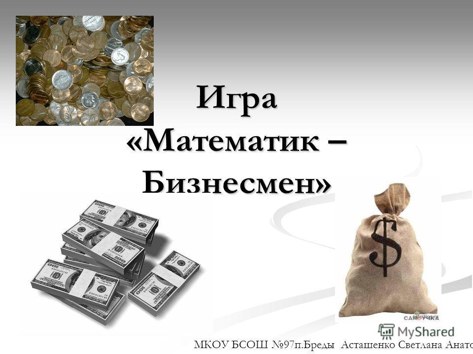 Игра «Математик – Бизнесмен» МКОУ БСОШ 97 п.Бреды Асташенко Светлана Анатольевна.