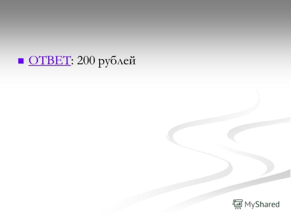 ОТВЕТ: 200 рублей ОТВЕТ: 200 рублей ОТВЕТ