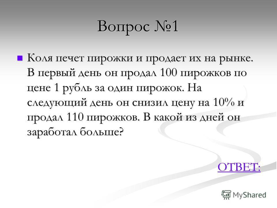 Вопрос 1 Коля печет пирожки и продает их на рынке. В первый день он продал 100 пирожков по цене 1 рубль за один пирожок. На следующий день он снизил цену на 10% и продал 110 пирожков. В какой из дней он заработал больше? Коля печет пирожки и продает