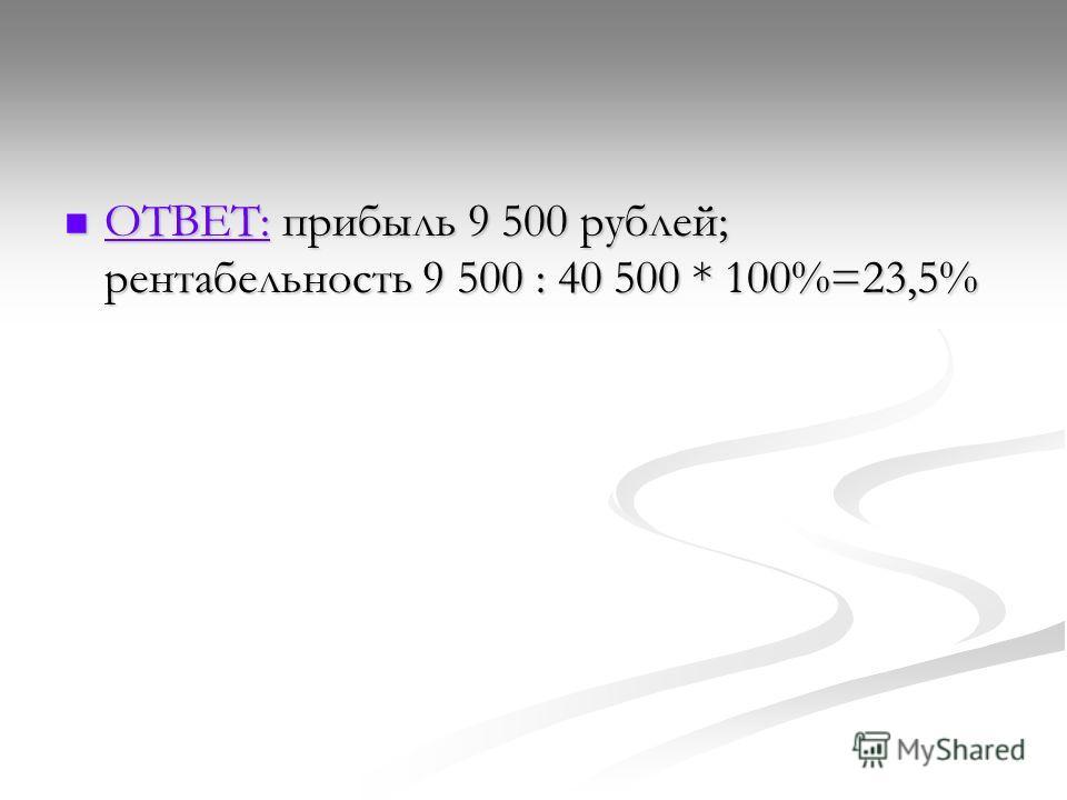 ОТВЕТ: прибыль 9 500 рублей; рентабельность 9 500 : 40 500 * 100%=23,5% ОТВЕТ: прибыль 9 500 рублей; рентабельность 9 500 : 40 500 * 100%=23,5% ОТВЕТ: