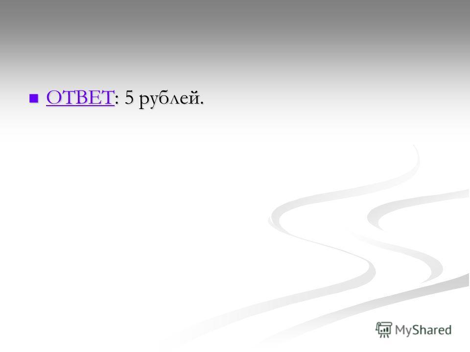 ОТВЕТ: 5 рублей. ОТВЕТ: 5 рублей. ОТВЕТ