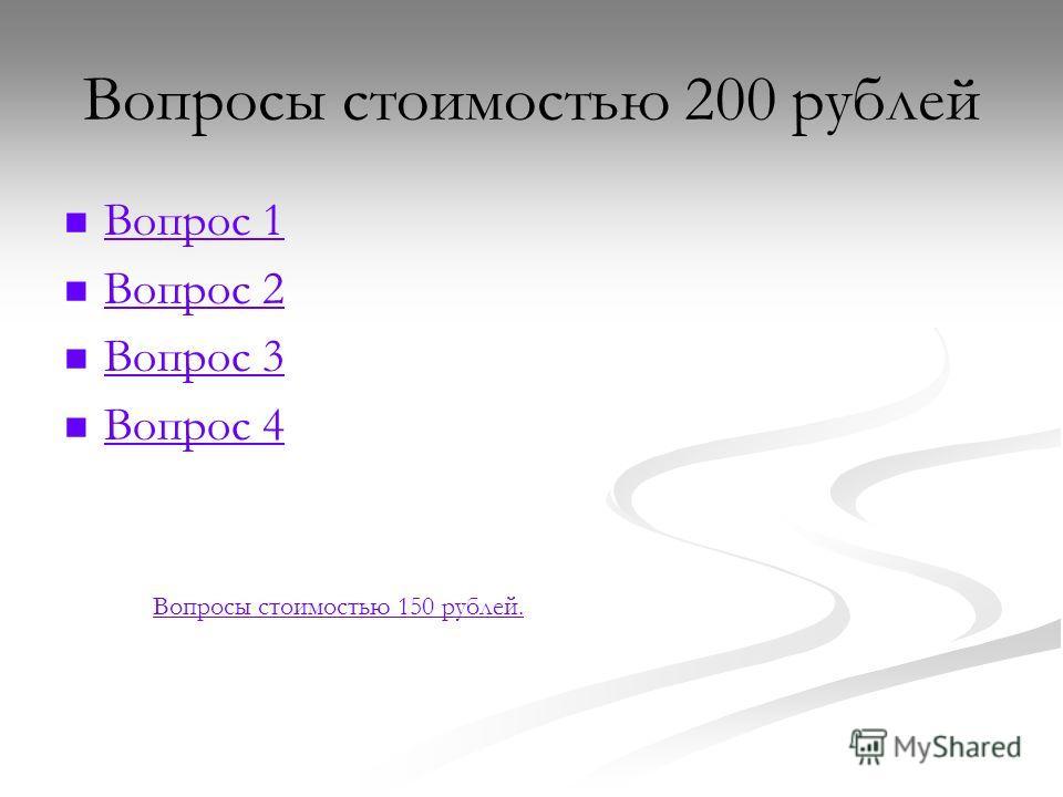 Вопросы стоимостью 200 рублей Вопрос 1 Вопрос 2 Вопрос 3 Вопрос 4 Вопросы стоимостью 150 рублей.