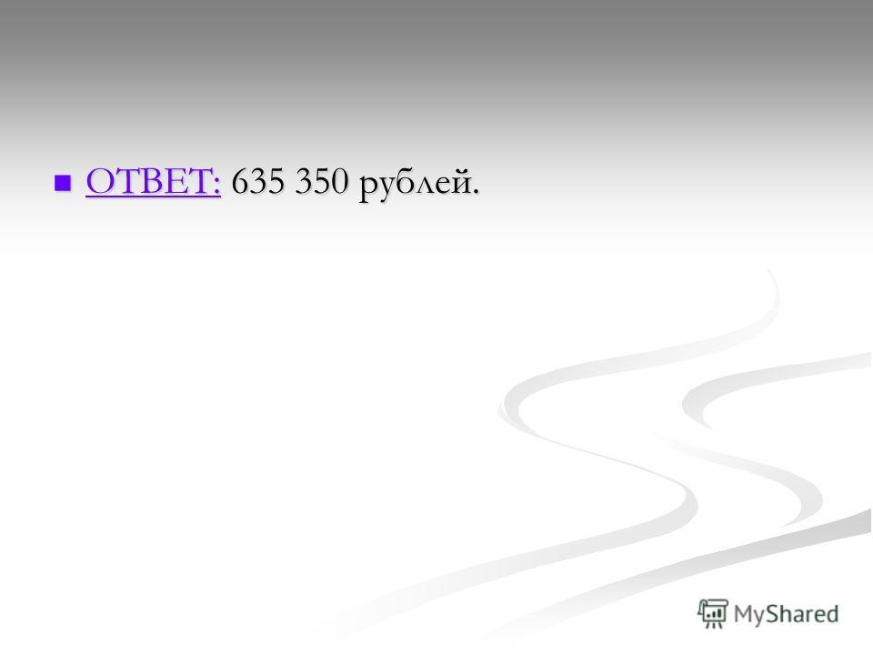 ОТВЕТ: 635 350 рублей. ОТВЕТ: 635 350 рублей. ОТВЕТ: