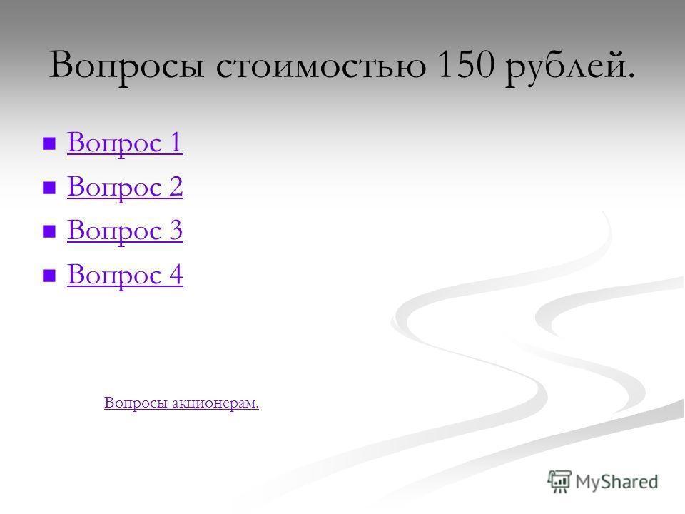 Вопросы стоимостью 150 рублей. Вопрос 1 Вопрос 2 Вопрос 3 Вопрос 4 Вопросы акционерам.