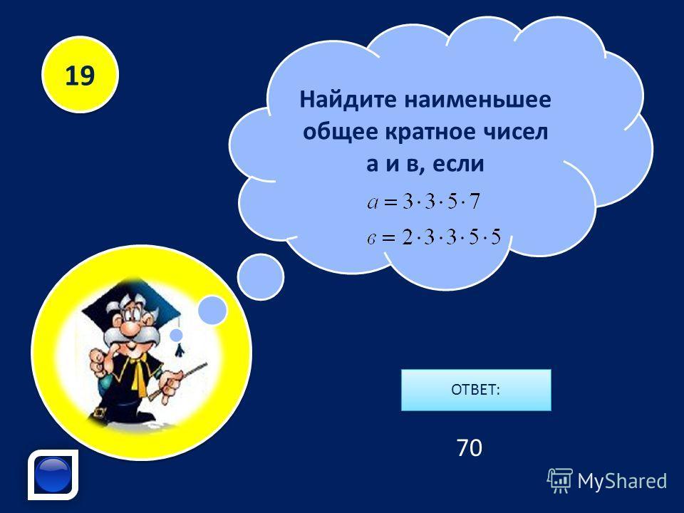Найдите наименьшее общее кратное чисел а и в, если ОТВЕТ: 19 70