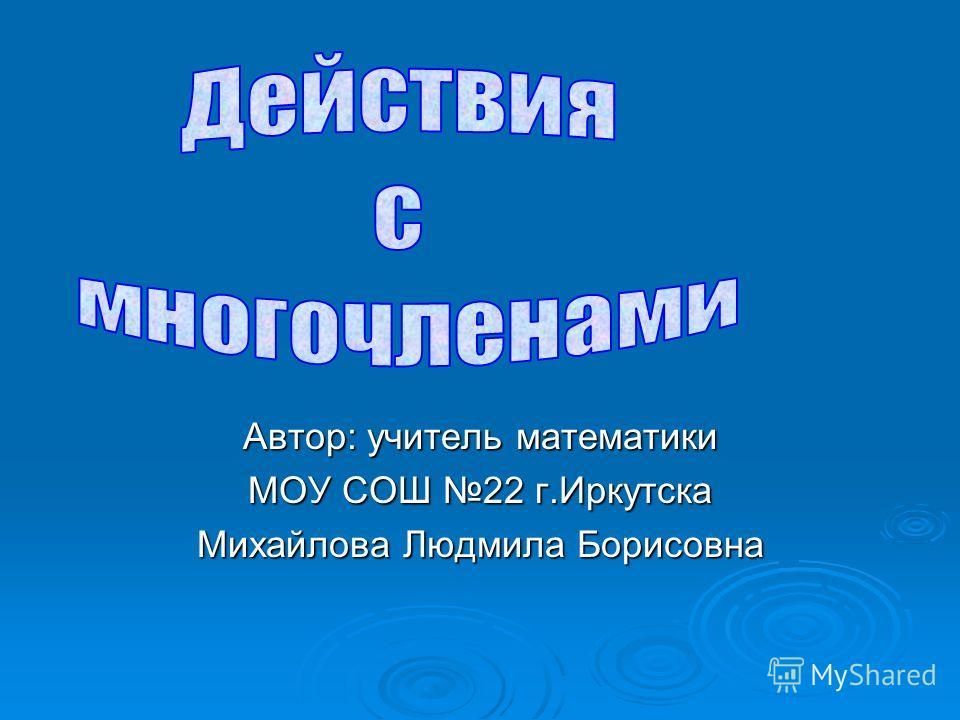Автор: учитель математики МОУ СОШ 22 г.Иркутска Михайлова Людмила Борисовна