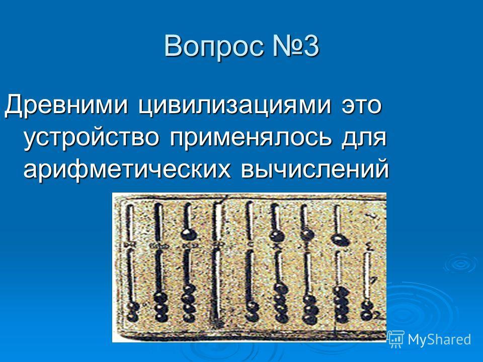Вопрос 3 Древними цивилизациями это устройство применялось для арифметических вычислений