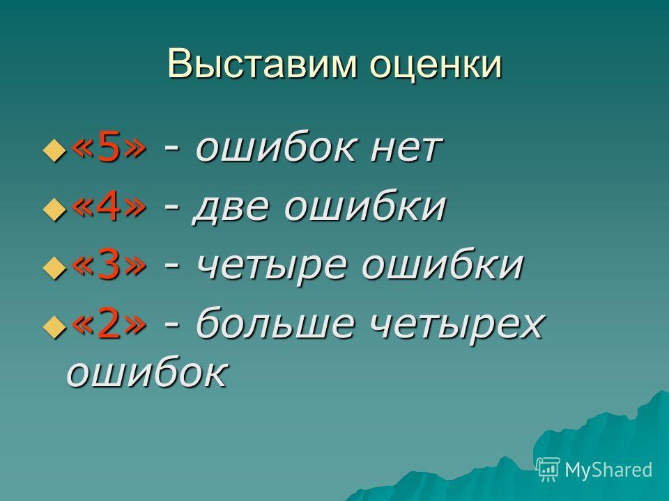 Выставим оценки «5» - ошибок нет «5» - ошибок нет «4» - две ошибки «4» - две ошибки «3» - четыре ошибки «3» - четыре ошибки «2» - больше четырех ошибок «2» - больше четырех ошибок
