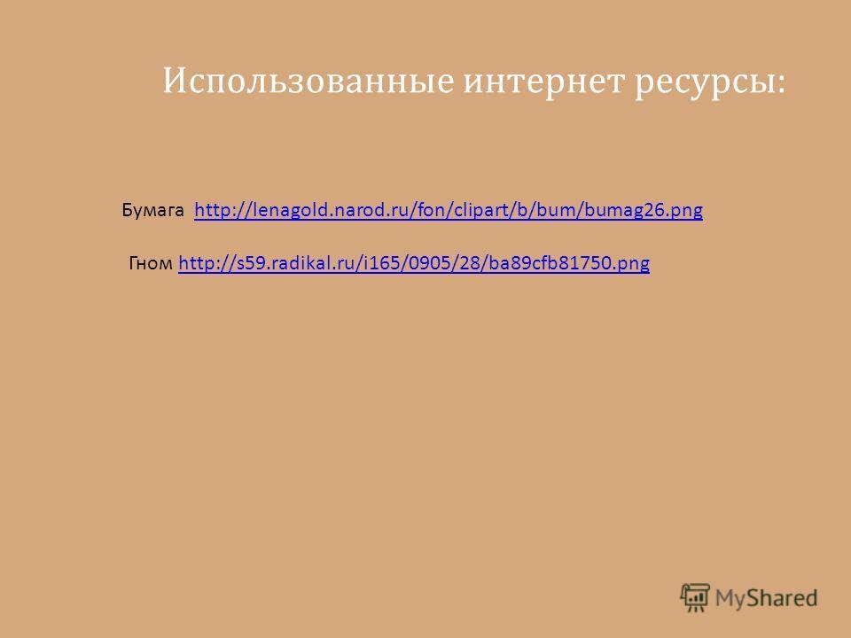 Использованные интернет ресурсы: Бумага http://lenagold.narod.ru/fon/clipart/b/bum/bumag26.pnghttp://lenagold.narod.ru/fon/clipart/b/bum/bumag26. png Гном http://s59.radikal.ru/i165/0905/28/ba89cfb81750.pnghttp://s59.radikal.ru/i165/0905/28/ba89cfb81