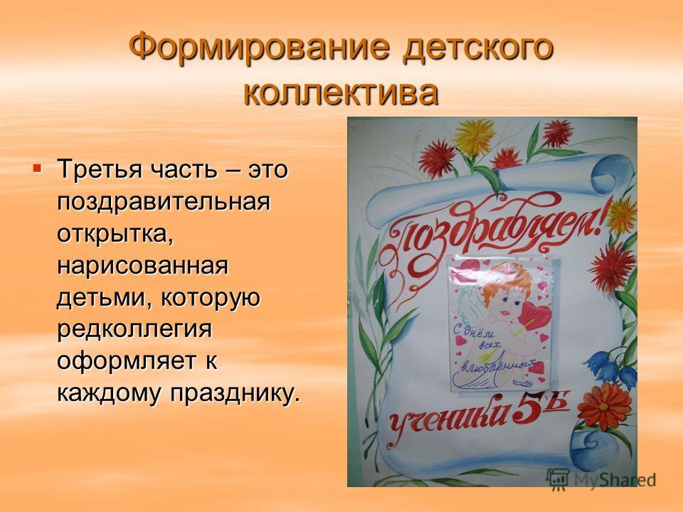 Формирование детского коллектива Третья часть – это поздравительная открытка, нарисованная детьми, которую редколлегия оформляет к каждому празднику. Третья часть – это поздравительная открытка, нарисованная детьми, которую редколлегия оформляет к ка