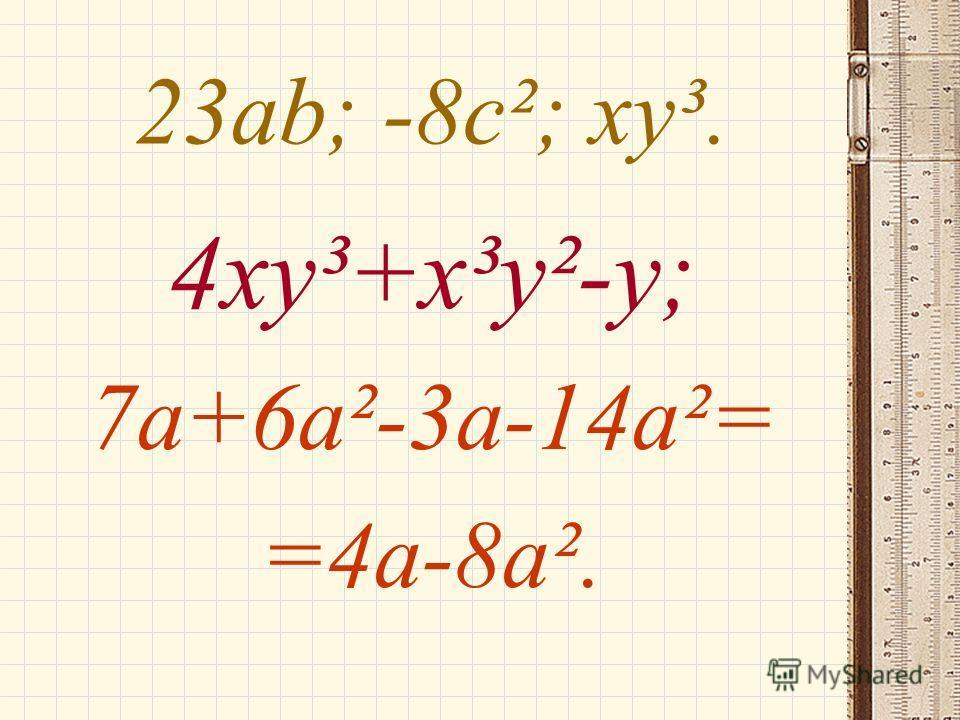 23 аb; -8 с²; худ. 4 худ+х³у²-у; 7 а+6 а²-3 а-14 а²= =4 а-8 а².