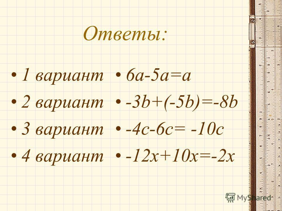 Ответы: 1 вариант 2 вариант 3 вариант 4 вариант 6 а-5 а=а -3b+(-5b)=-8b -4c-6c= -10c -12 х+10 х=-2 х