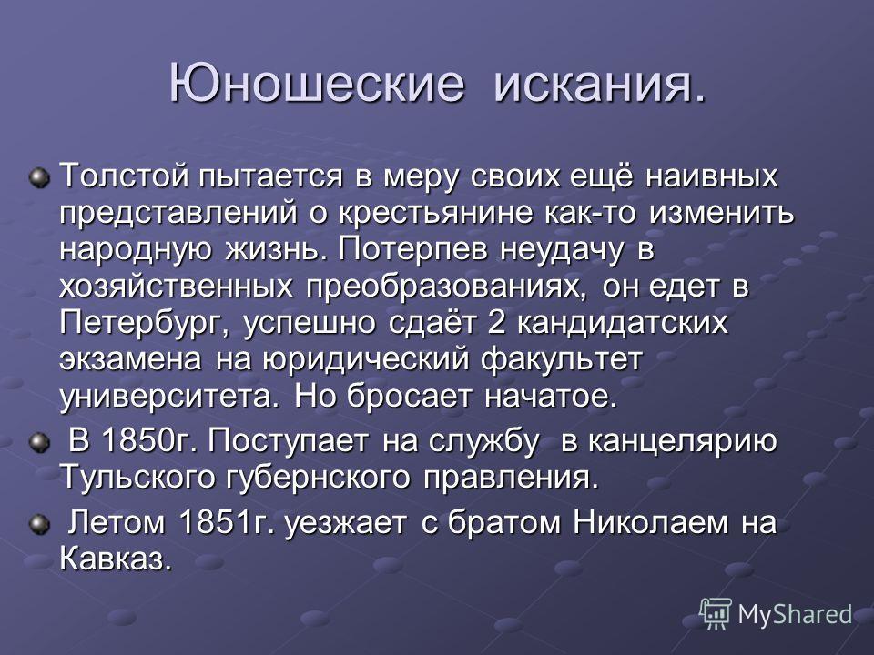 Юношеские искания. Толстой пытается в меру своих ещё наивных представлений о крестьянине как-то изменить народную жизнь. Потерпев неудачу в хозяйственных преобразованиях, он едет в Петербург, успешно сдаёт 2 кандидатских экзамена на юридический факул