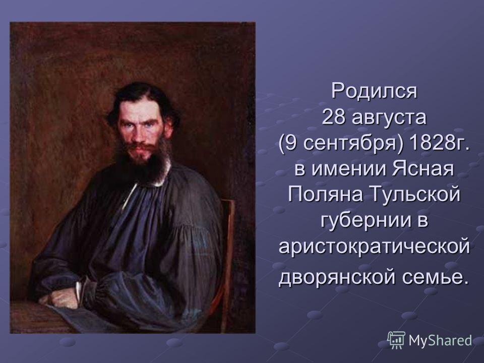 Родился 28 августа (9 сентября) 1828 г. в имении Ясная Поляна Тульской губернии в аристократической дворянской семье.