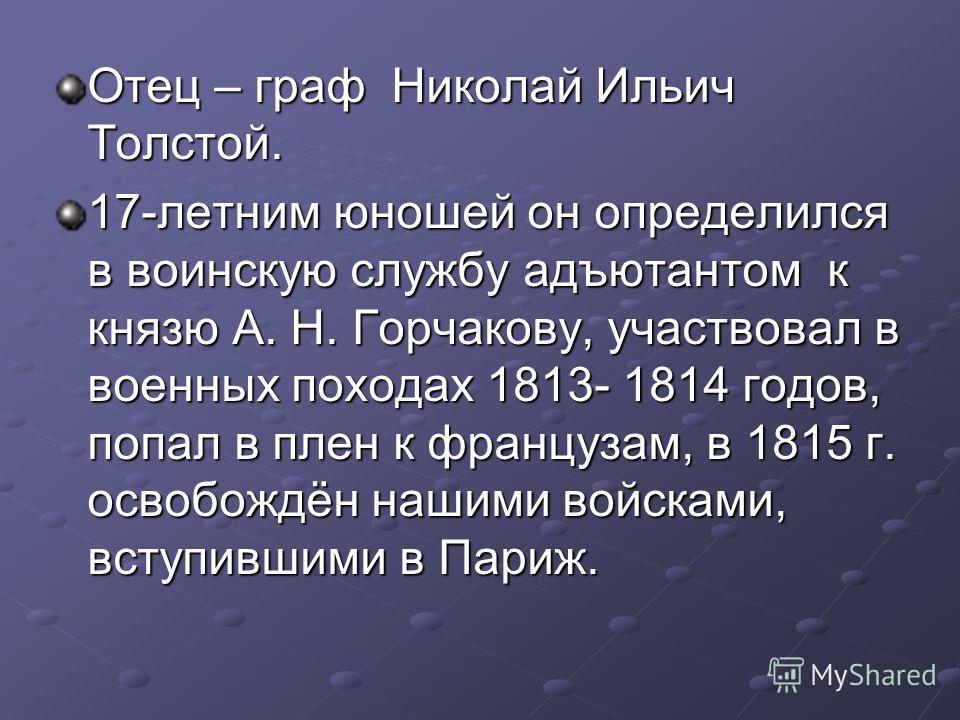 Отец – граф Николай Ильич Толстой. 17-летним юношей он определился в воинскую службу адъютантом к князю А. Н. Горчакову, участвовал в военных походах 1813- 1814 годов, попал в плен к французам, в 1815 г. освобождён нашими войсками, вступившими в Пари